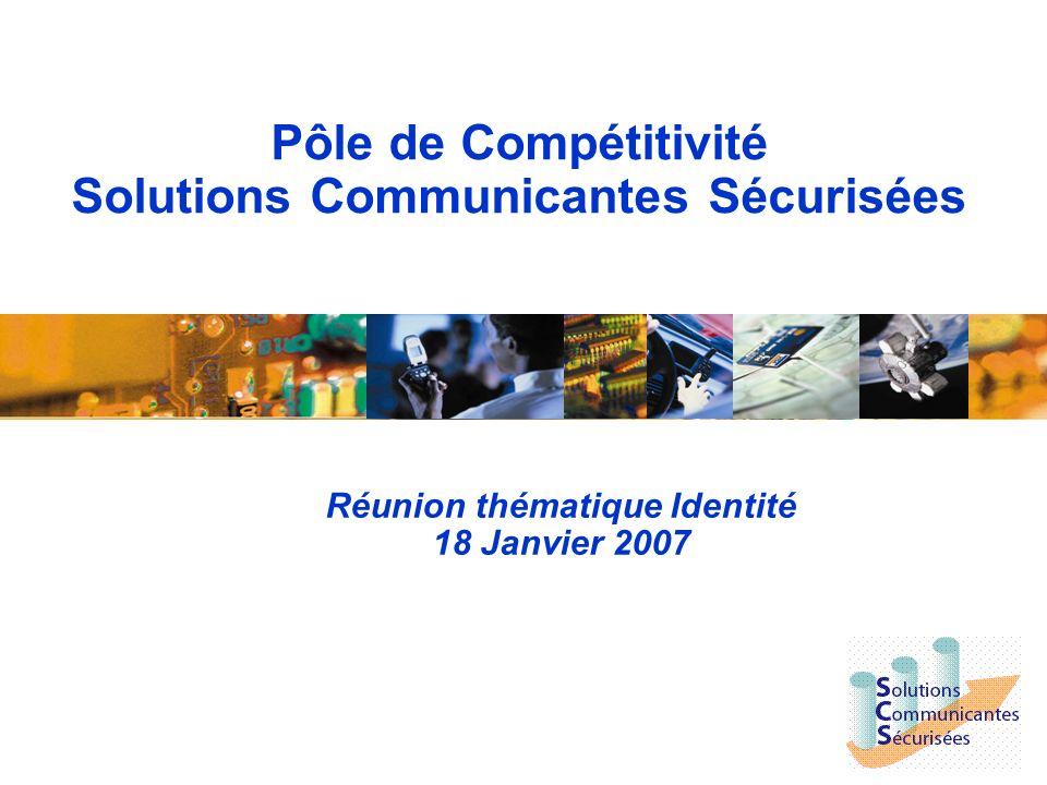 Pôle de Compétitivité Solutions Communicantes Sécurisées Réunion thématique Identité 18 Janvier 2007