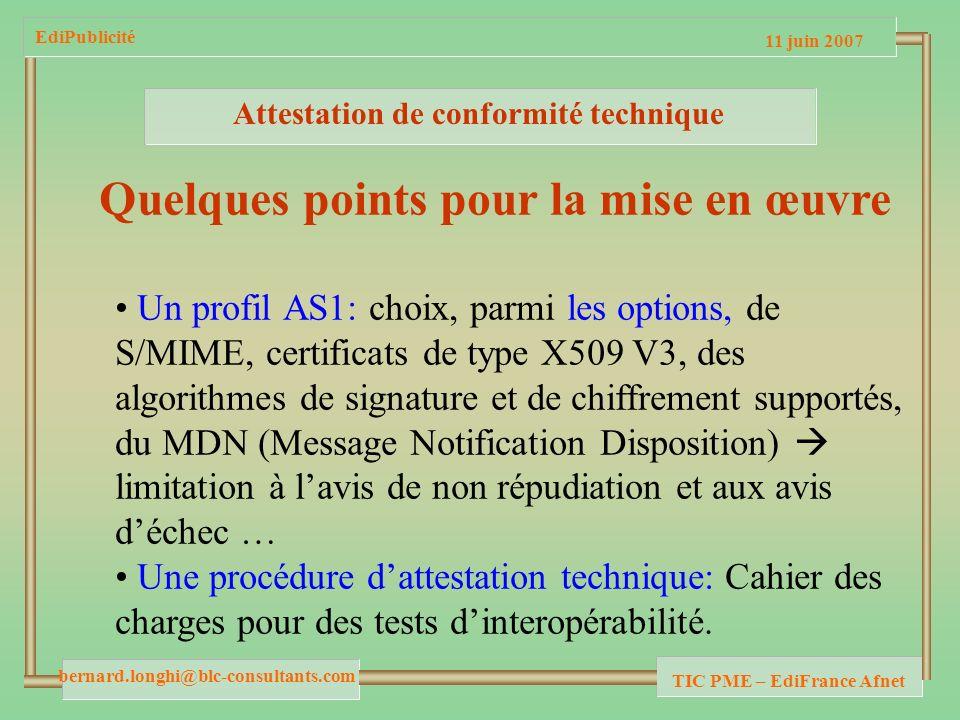 11 juin 2007 bernard.longhi@blc-consultants.com TIC PME – EdiFrance Afnet EdiPublicité Attestation de conformité technique Quelques points pour la mise en œuvre Un profil AS1: choix, parmi les options, de S/MIME, certificats de type X509 V3, des algorithmes de signature et de chiffrement supportés, du MDN (Message Notification Disposition) limitation à lavis de non répudiation et aux avis déchec … Une procédure dattestation technique: Cahier des charges pour des tests dinteropérabilité.