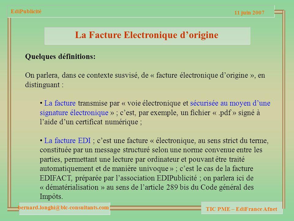 11 juin 2007 bernard.longhi@blc-consultants.com TIC PME – EdiFrance Afnet EdiPublicité La Facture Electronique dorigine Quelques définitions: On parlera, dans ce contexte susvisé, de « facture électronique dorigine », en distinguant : La facture transmise par « voie électronique et sécurisée au moyen dune signature électronique » ; cest, par exemple, un fichier «.pdf » signé à laide dun certificat numérique ; La facture EDI ; cest une facture « électronique, au sens strict du terme, constituée par un message structuré selon une norme convenue entre les parties, permettant une lecture par ordinateur et pouvant être traité automatiquement et de manière univoque » ; cest le cas de la facture EDIFACT, préparée par lassociation EDIPublicité ; on parlera ici de « dématérialisation » au sens de larticle 289 bis du Code général des Impôts.