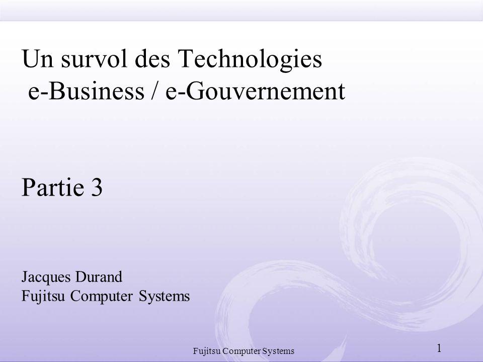 Fujitsu Computer Systems 1 Un survol des Technologies e-Business / e-Gouvernement Partie 3 Jacques Durand Fujitsu Computer Systems