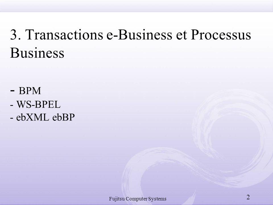 Fujitsu Computer Systems 2 3. Transactions e-Business et Processus Business - BPM - WS-BPEL - ebXML ebBP
