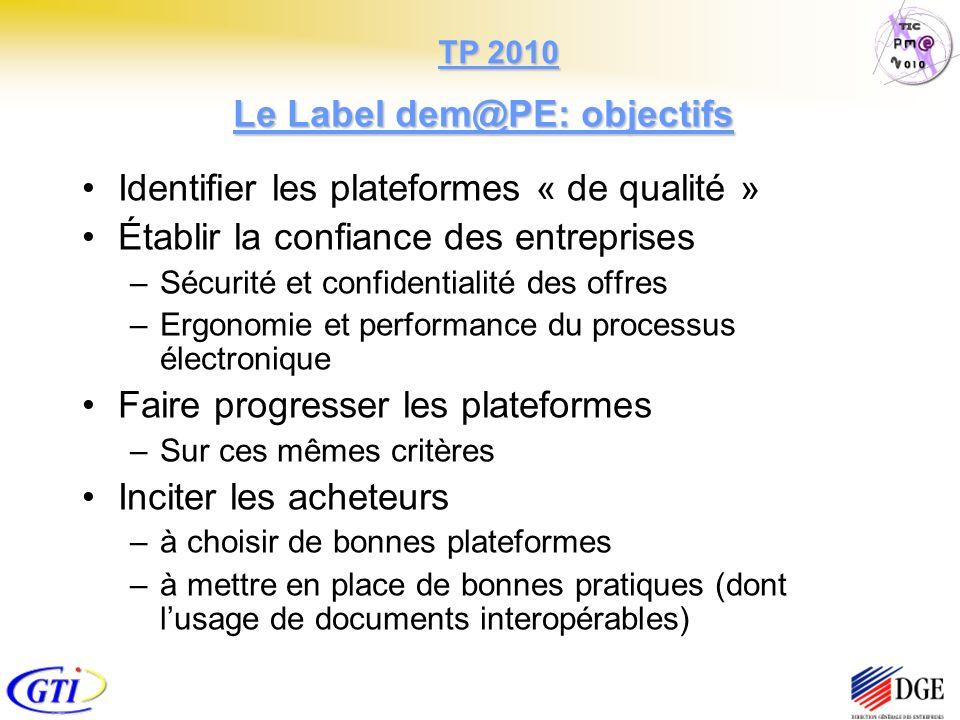 Le Label dem@PE: objectifs Identifier les plateformes « de qualité » Établir la confiance des entreprises –Sécurité et confidentialité des offres –Ergonomie et performance du processus électronique Faire progresser les plateformes –Sur ces mêmes critères Inciter les acheteurs –à choisir de bonnes plateformes –à mettre en place de bonnes pratiques (dont lusage de documents interopérables) TP 2010