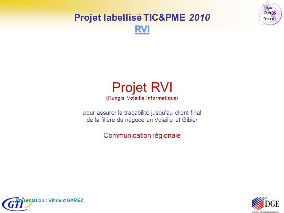 Projet RVI (Rungis Volaille Informatique) pour assurer la traçabilité jusquau client final de la filière du négoce en Volaille et Gibier Communication régionale Présentation : Vincent GAREZ RVI Projet labellisé TIC&PME 2010 RVI