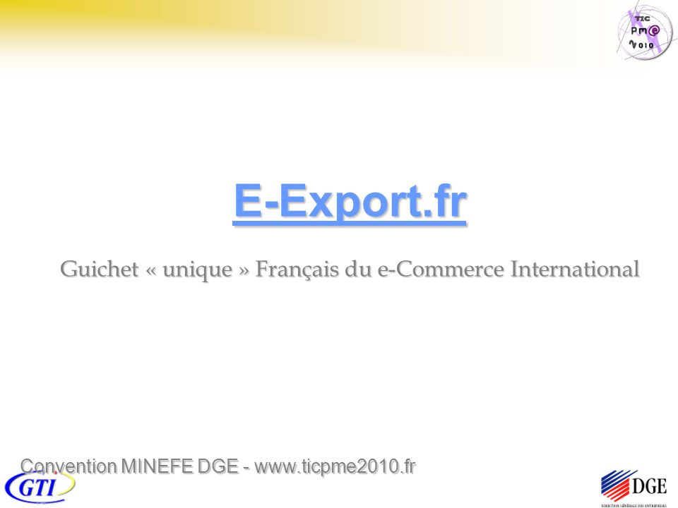 E-Export.fr Guichet « unique » Français du e-Commerce International Convention MINEFE DGE - www.ticpme2010.fr