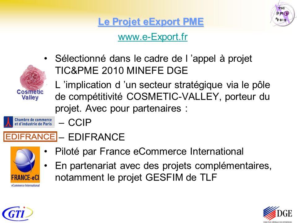 Le Projet eExport PME Le Projet eExport PME www.e-Export.fr www.e-Export.fr Sélectionné dans le cadre de l appel à projet TIC&PME 2010 MINEFE DGE L implication d un secteur stratégique via le pôle de compétitivité COSMETIC-VALLEY, porteur du projet.