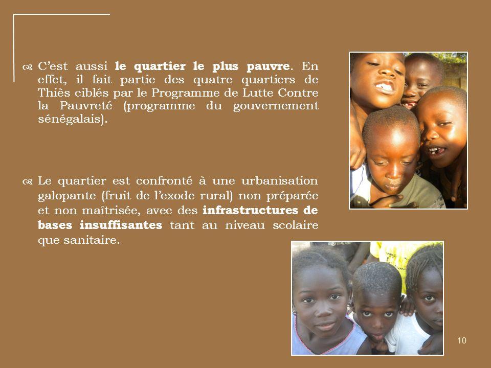 10 Cest aussi le quartier le plus pauvre. En effet, il fait partie des quatre quartiers de Thiès ciblés par le Programme de Lutte Contre la Pauvreté (