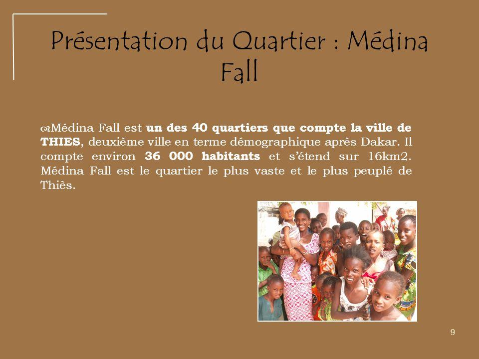 9 Présentation du Quartier : Médina Fall Médina Fall est un des 40 quartiers que compte la ville de THIES, deuxième ville en terme démographique après Dakar.