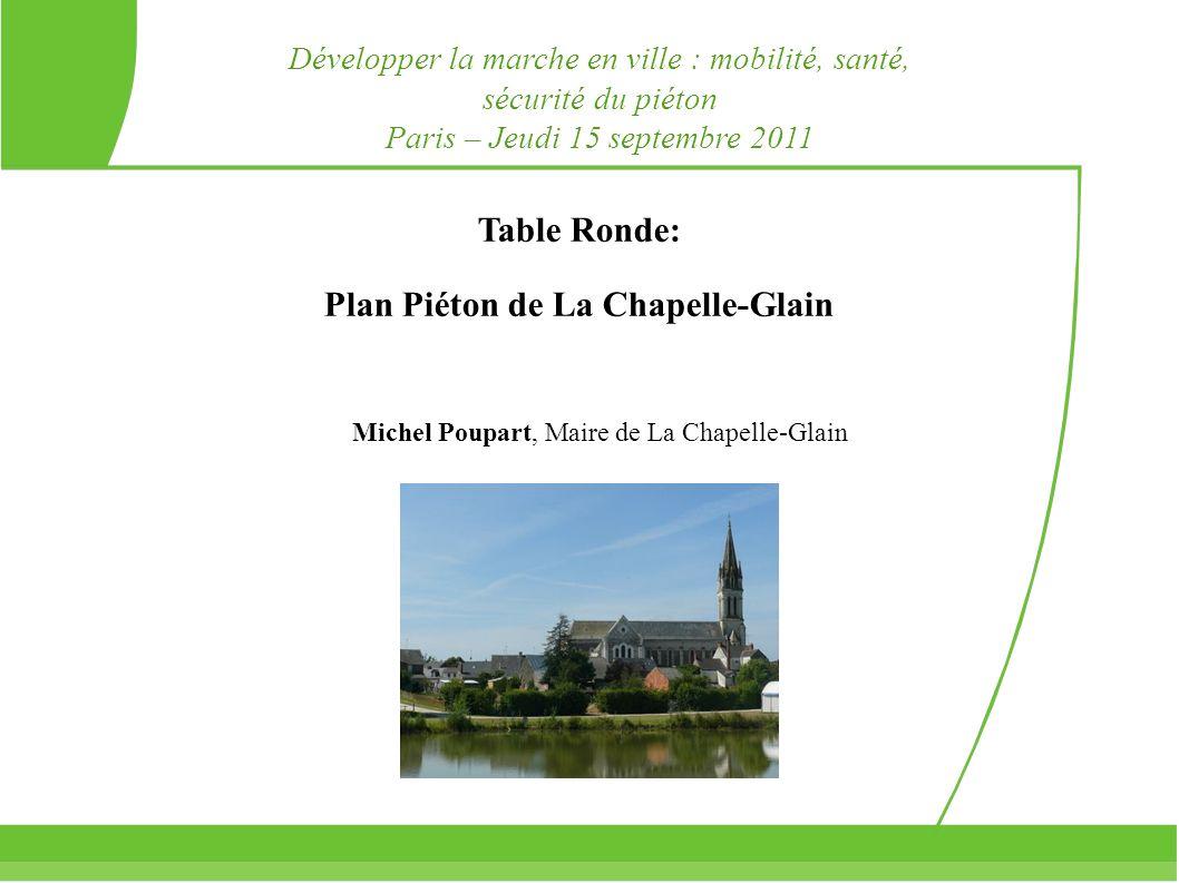 Table Ronde: Plan Piéton de La Chapelle-Glain Michel Poupart, Maire de La Chapelle-Glain Développer la marche en ville : mobilité, santé, sécurité du