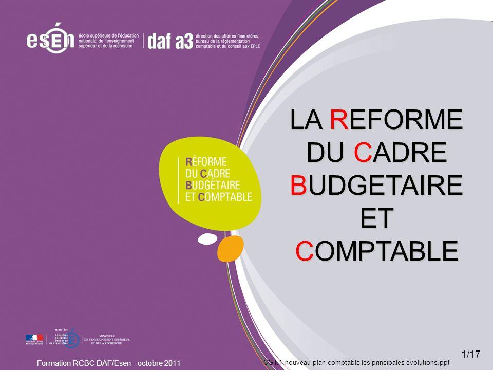CG1.1 nouveau plan comptable les principales évolutions.ppt Formation RCBC DAF/Esen - octobre 2011 LA REFORME DU CADRE BUDGETAIRE ET COMPTABLE 1/17