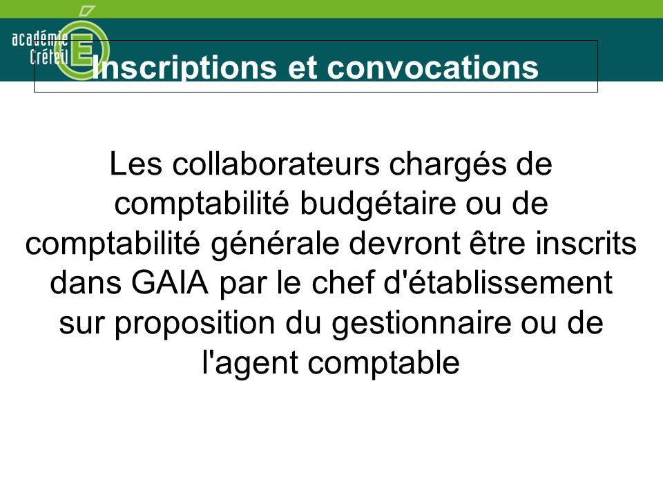 Inscriptions et convocations Les collaborateurs chargés de comptabilité budgétaire ou de comptabilité générale devront être inscrits dans GAIA par le chef d établissement sur proposition du gestionnaire ou de l agent comptable