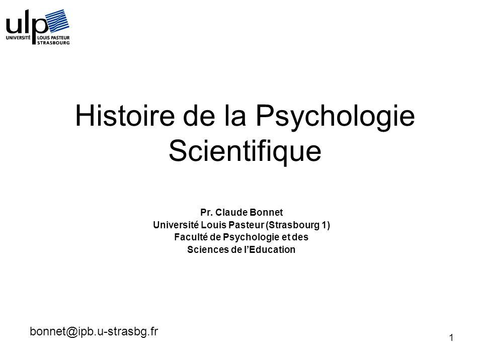 1 Histoire de la Psychologie Scientifique Pr. Claude Bonnet Université Louis Pasteur (Strasbourg 1) Faculté de Psychologie et des Sciences de lEducati