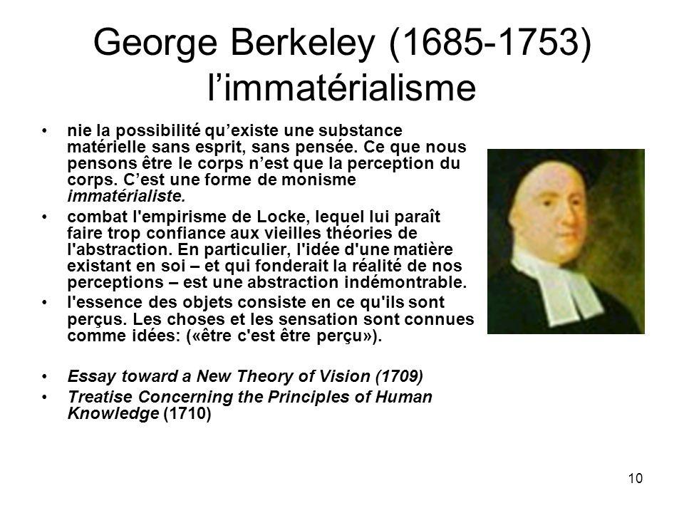 10 George Berkeley (1685-1753) limmatérialisme nie la possibilité quexiste une substance matérielle sans esprit, sans pensée. Ce que nous pensons être