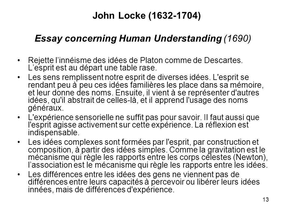 13 John Locke (1632-1704) Essay concerning Human Understanding (1690) Rejette linnéisme des idées de Platon comme de Descartes. Lesprit est au départ
