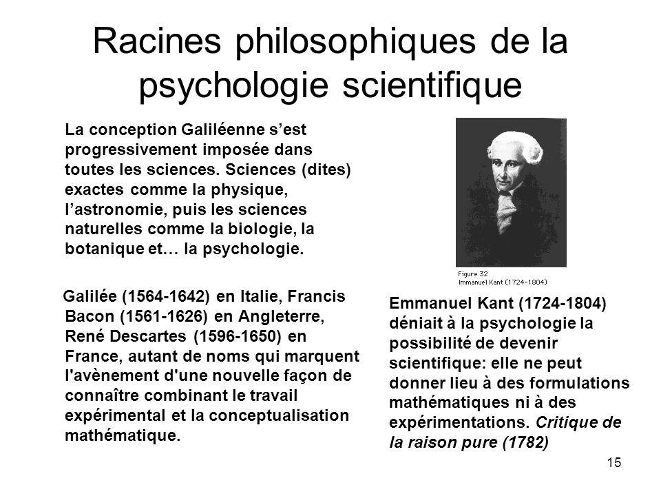 15 Racines philosophiques de la psychologie scientifique La conception Galiléenne sest progressivement imposée dans toutes les sciences. Sciences (dit