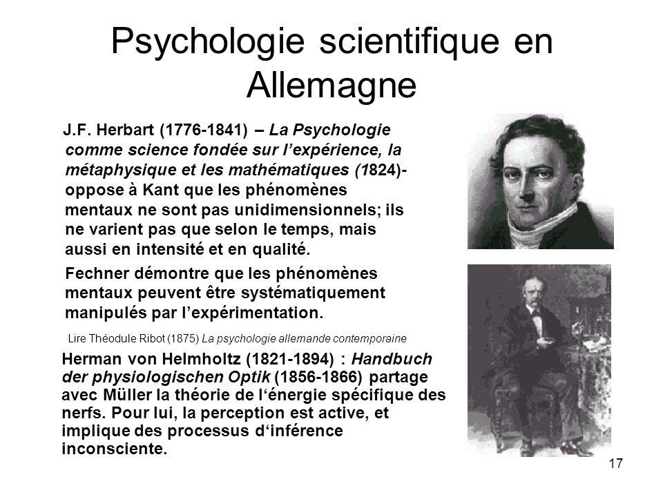 17 Psychologie scientifique en Allemagne J.F. Herbart (1776-1841) – La Psychologie comme science fondée sur lexpérience, la métaphysique et les mathém