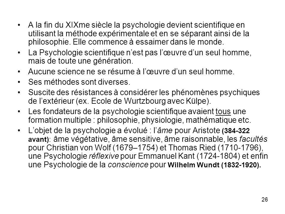 26 A la fin du XIXme siècle la psychologie devient scientifique en utilisant la méthode expérimentale et en se séparant ainsi de la philosophie. Elle