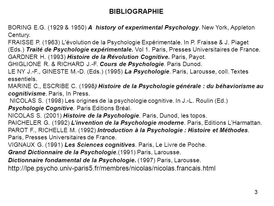 3 BIBLIOGRAPHIE BORING E.G. (1929 & 1950) A history of experimental Psychology. New York, Appleton Century. FRAISSE P. (1963) L'évolution de la Psycho