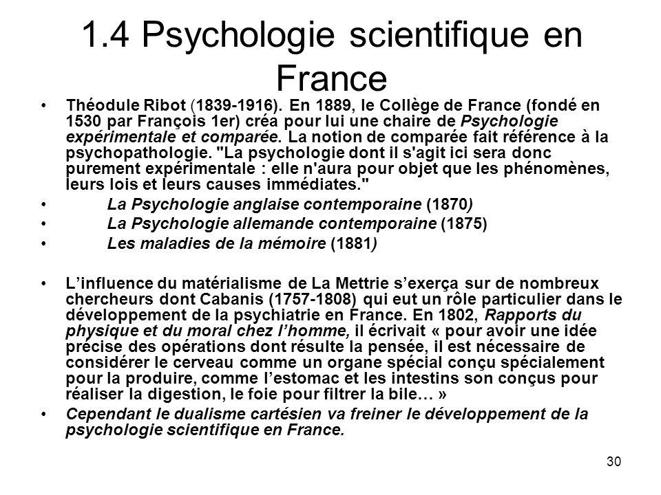 30 1.4 Psychologie scientifique en France Théodule Ribot (1839-1916). En 1889, le Collège de France (fondé en 1530 par François 1er) créa pour lui une
