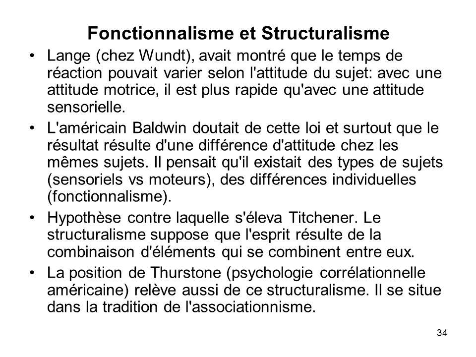 34 Fonctionnalisme et Structuralisme Lange (chez Wundt), avait montré que le temps de réaction pouvait varier selon l'attitude du sujet: avec une atti
