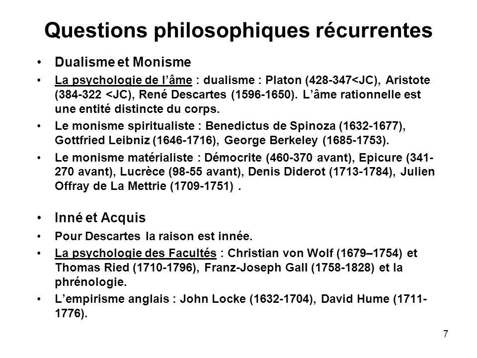 7 Questions philosophiques récurrentes Dualisme et Monisme La psychologie de lâme : dualisme : Platon (428-347<JC), Aristote (384-322 <JC), René Desca