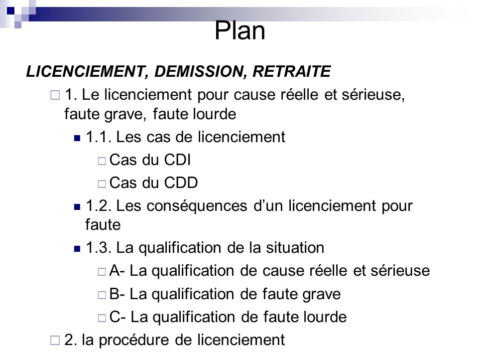 Plan LICENCIEMENT, DEMISSION, RETRAITE 1. Le licenciement pour cause réelle et sérieuse, faute grave, faute lourde 1.1. Les cas de licenciement Cas du