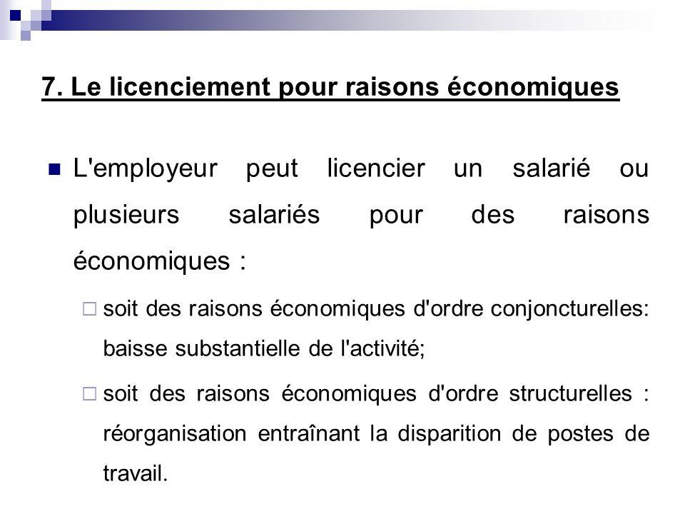 7. Le licenciement pour raisons économiques L'employeur peut licencier un salarié ou plusieurs salariés pour des raisons économiques : soit des raison
