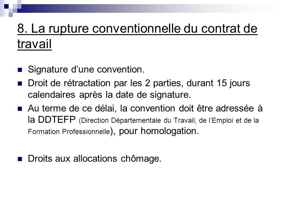 8. La rupture conventionnelle du contrat de travail Signature dune convention. Droit de rétractation par les 2 parties, durant 15 jours calendaires ap