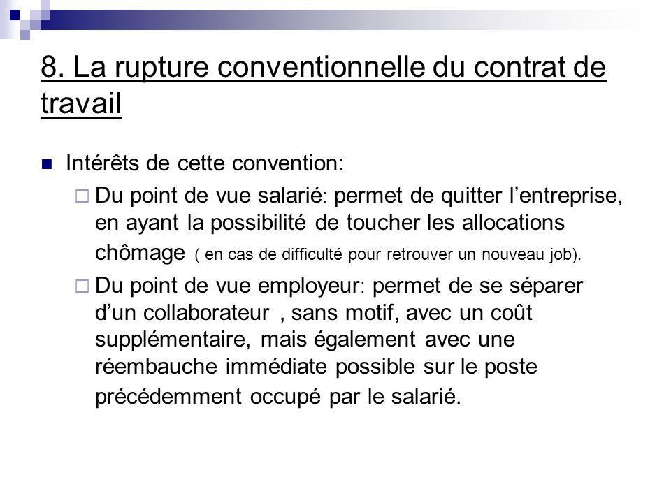 8. La rupture conventionnelle du contrat de travail Intérêts de cette convention: Du point de vue salarié : permet de quitter lentreprise, en ayant la