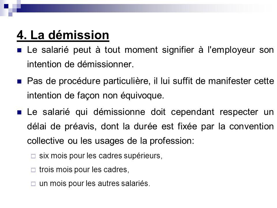 4. La démission Le salarié peut à tout moment signifier à l'employeur son intention de démissionner. Pas de procédure particulière, il lui suffit de m