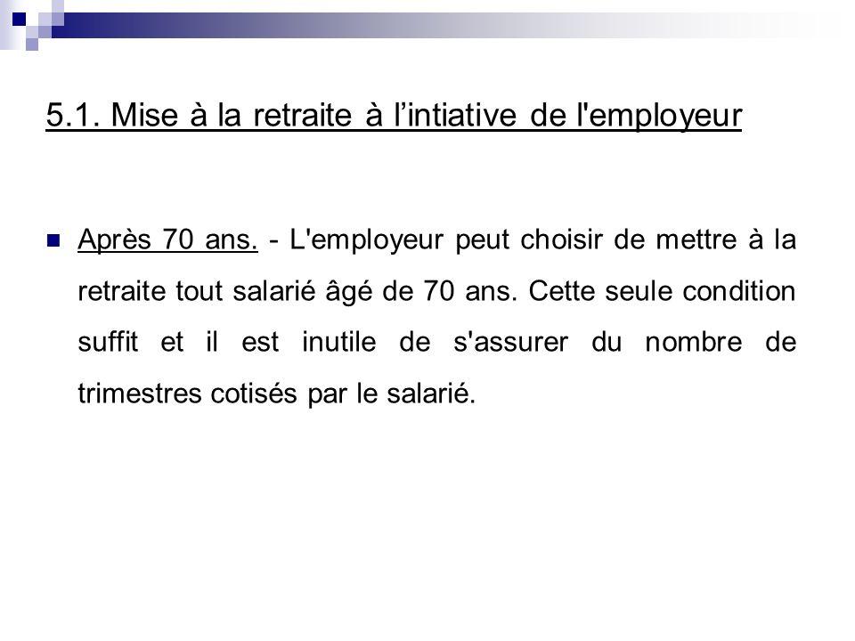 5.1. Mise à la retraite à lintiative de l'employeur Après 70 ans. - L'employeur peut choisir de mettre à la retraite tout salarié âgé de 70 ans. Cette