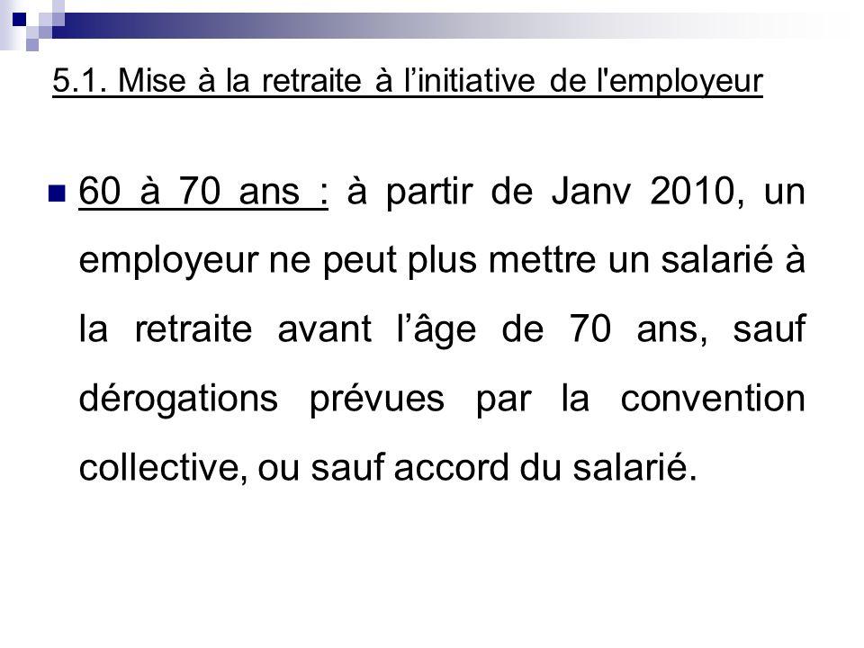 5.1. Mise à la retraite à linitiative de l'employeur 60 à 70 ans : à partir de Janv 2010, un employeur ne peut plus mettre un salarié à la retraite av