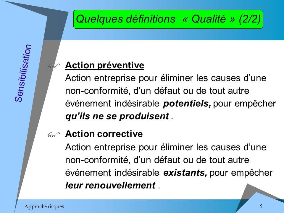 Approche risques 5 Quelques définitions « Qualité » (2/2) Action préventive Action entreprise pour éliminer les causes dune non-conformité, dun défaut ou de tout autre événement indésirable potentiels, pour empêcher quils ne se produisent.
