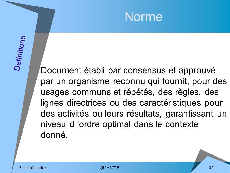 Sensibilisation QUALITE 25 Norme Document établi par consensus et approuvé par un organisme reconnu qui fournit, pour des usages communs et répétés, des règles, des lignes directrices ou des caractéristiques pour des activités ou leurs résultats, garantissant un niveau d ordre optimal dans le contexte donné.