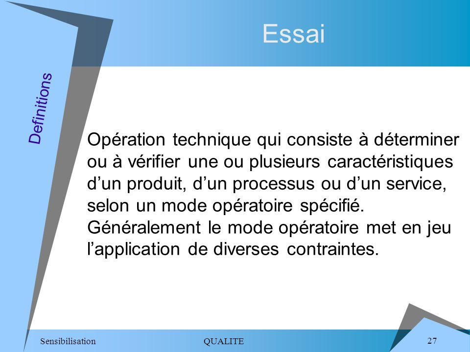 Sensibilisation QUALITE 27 Essai Opération technique qui consiste à déterminer ou à vérifier une ou plusieurs caractéristiques dun produit, dun processus ou dun service, selon un mode opératoire spécifié.