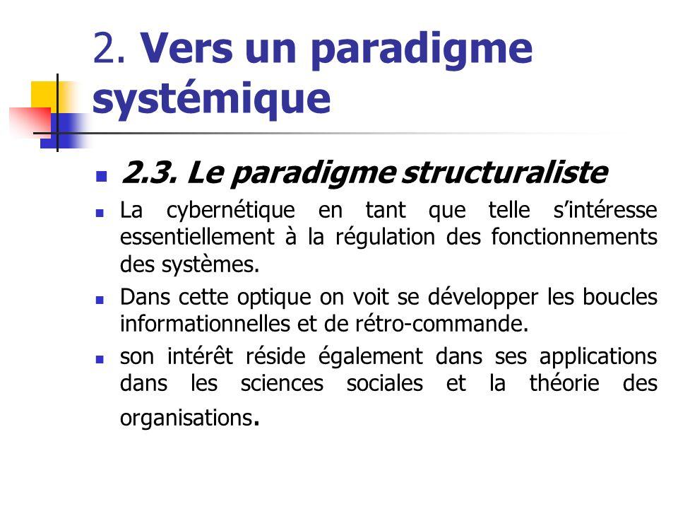 2. Vers un paradigme systémique 2.3. Le paradigme structuraliste La cybernétique en tant que telle sintéresse essentiellement à la régulation des fonc