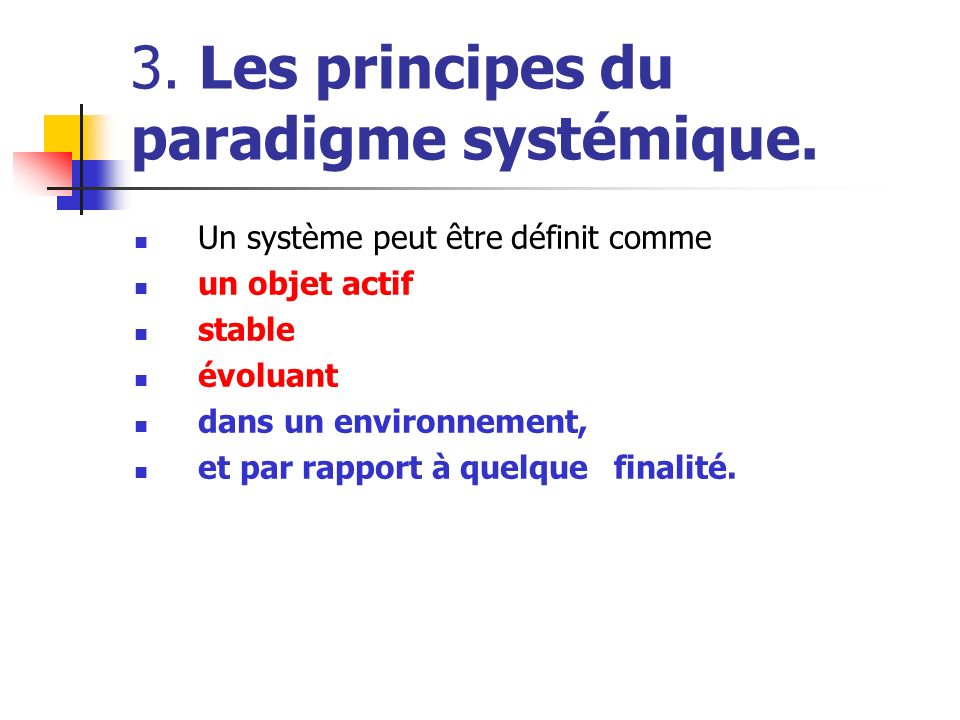 3. Les principes du paradigme systémique. Un système peut être définit comme un objet actif stable évoluant dans un environnement, et par rapport à qu