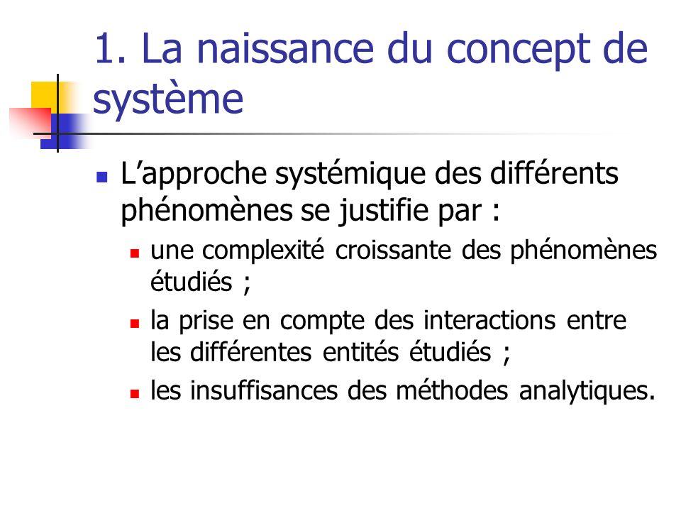 1. La naissance du concept de système Lapproche systémique des différents phénomènes se justifie par : une complexité croissante des phénomènes étudié