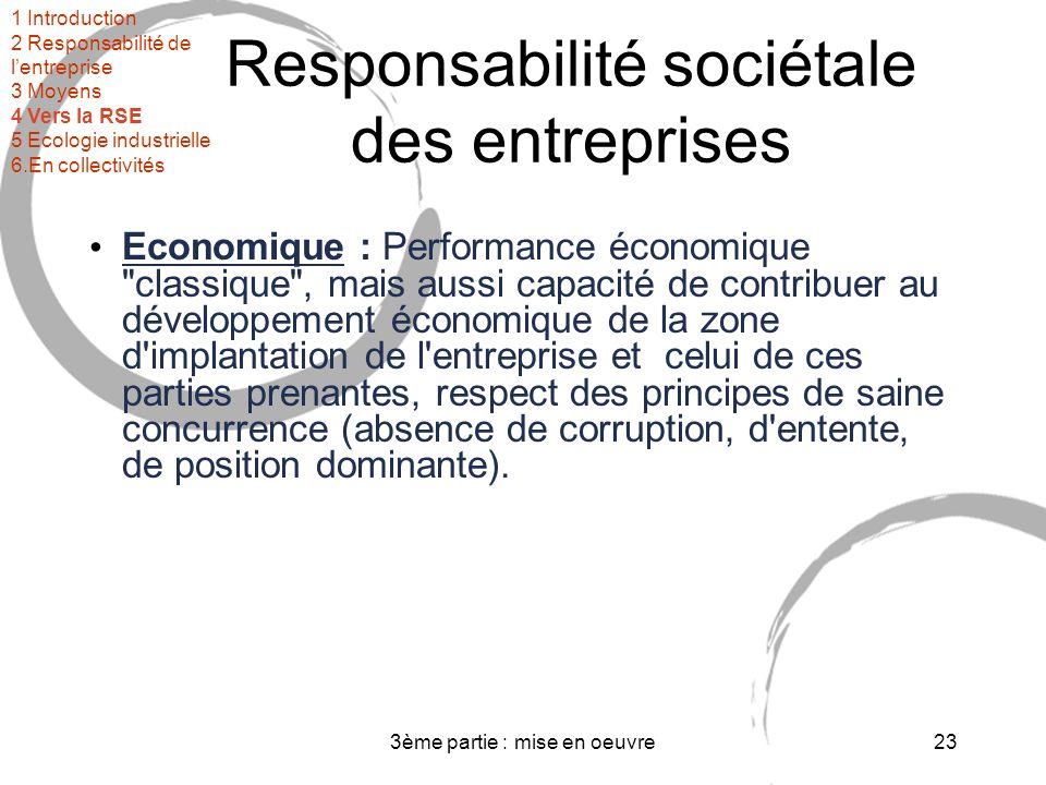 3ème partie : mise en oeuvre23 Responsabilité sociétale des entreprises Economique : Performance économique classique , mais aussi capacité de contribuer au développement économique de la zone d implantation de l entreprise et celui de ces parties prenantes, respect des principes de saine concurrence (absence de corruption, d entente, de position dominante).