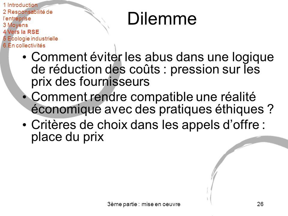 3ème partie : mise en oeuvre26 Dilemme Comment éviter les abus dans une logique de réduction des coûts : pression sur les prix des fournisseurs Comment rendre compatible une réalité économique avec des pratiques éthiques .