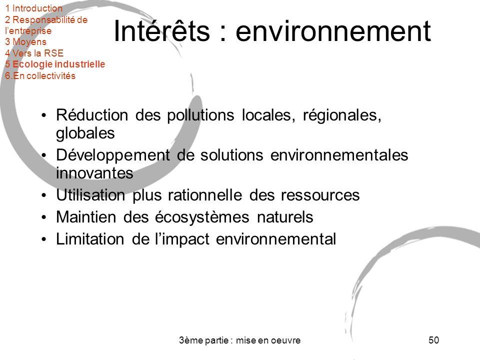 3ème partie : mise en oeuvre50 Intérêts : environnement Réduction des pollutions locales, régionales, globales Développement de solutions environnementales innovantes Utilisation plus rationnelle des ressources Maintien des écosystèmes naturels Limitation de limpact environnemental 1 Introduction 2 Responsabilité de lentreprise 3 Moyens 4 Vers la RSE 5 Ecologie industrielle 6.En collectivités