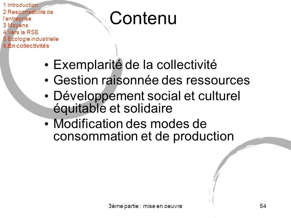 3ème partie : mise en oeuvre54 Contenu Exemplarité de la collectivité Gestion raisonnée des ressources Développement social et culturel équitable et solidaire Modification des modes de consommation et de production 1 Introduction 2 Responsabilité de lentreprise 3 Moyens 4 Vers la RSE 5 Ecologie industrielle 6.En collectivités
