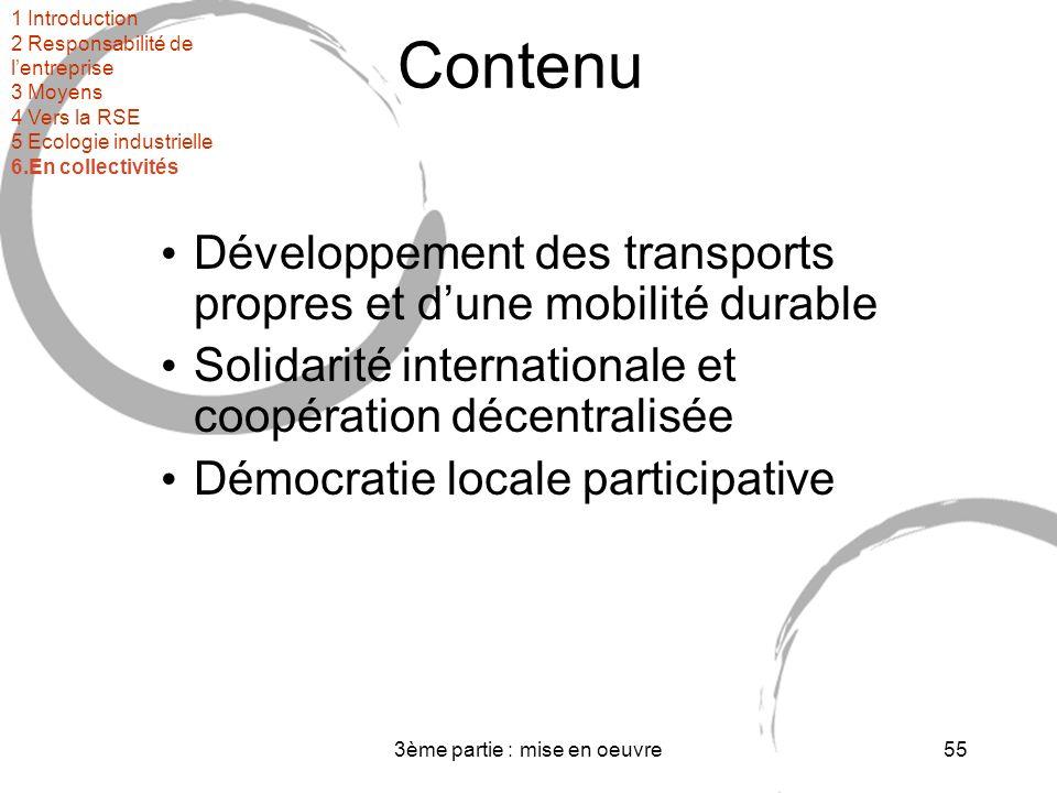 3ème partie : mise en oeuvre55 Contenu Développement des transports propres et dune mobilité durable Solidarité internationale et coopération décentralisée Démocratie locale participative 1 Introduction 2 Responsabilité de lentreprise 3 Moyens 4 Vers la RSE 5 Ecologie industrielle 6.En collectivités