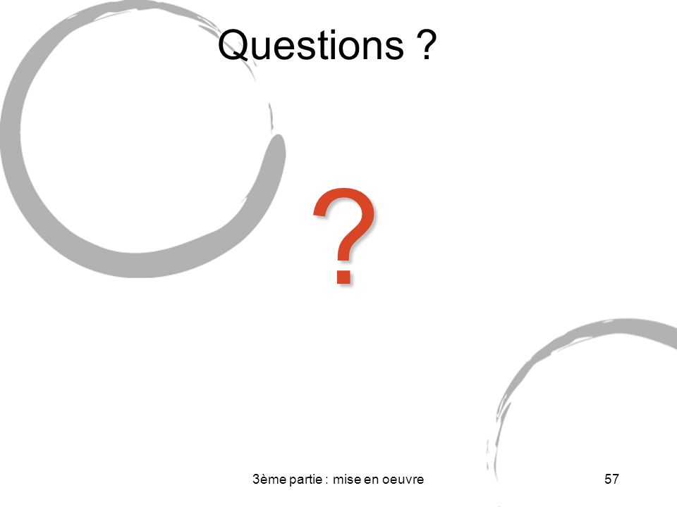 3ème partie : mise en oeuvre57 Questions ? ?