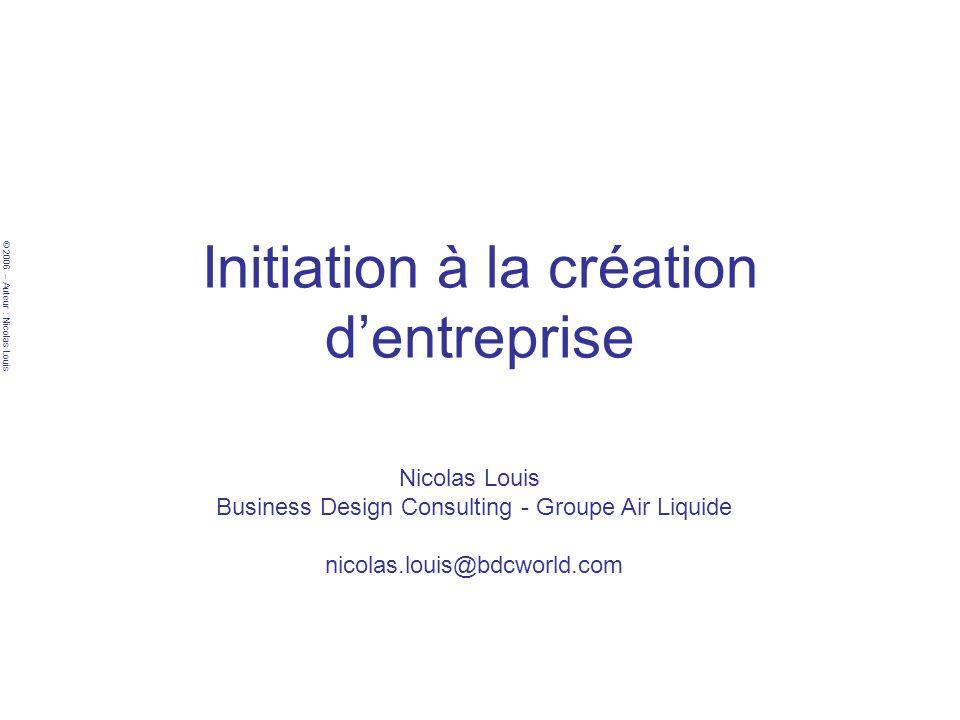 © 2006 – Auteur : Nicolas Louis Initiation à la création dentreprise Nicolas Louis Business Design Consulting - Groupe Air Liquide nicolas.louis@bdcworld.com