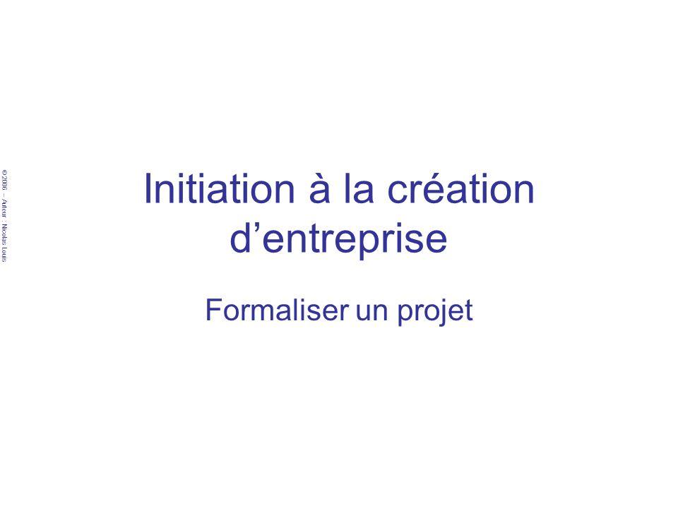© 2006 – Auteur : Nicolas Louis Initiation à la création dentreprise Formaliser un projet