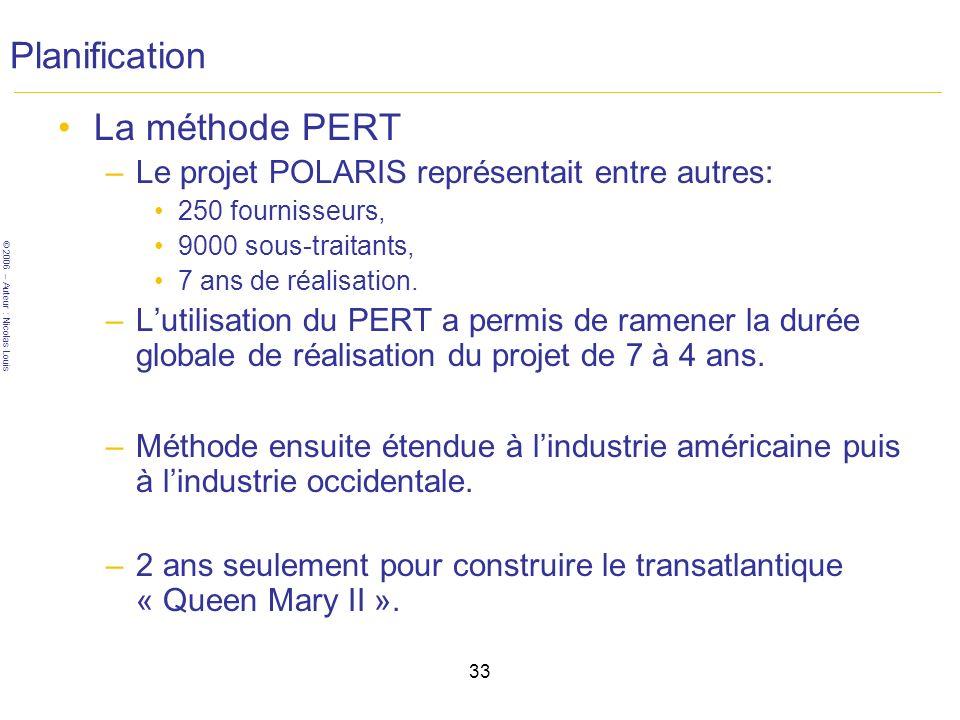 © 2006 – Auteur : Nicolas Louis 33 Planification La méthode PERT –Le projet POLARIS représentait entre autres: 250 fournisseurs, 9000 sous-traitants, 7 ans de réalisation.