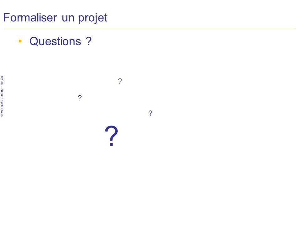 © 2006 – Auteur : Nicolas Louis Formaliser un projet Questions ? ? ? ? ?