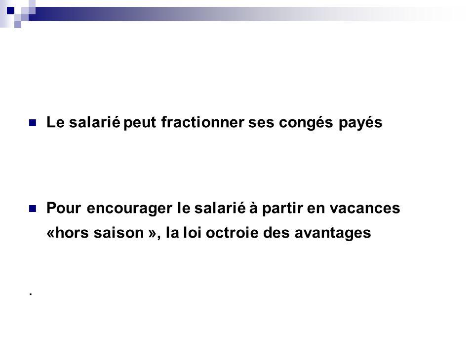 Le salarié peut fractionner ses congés payés Pour encourager le salarié à partir en vacances «hors saison », la loi octroie des avantages.