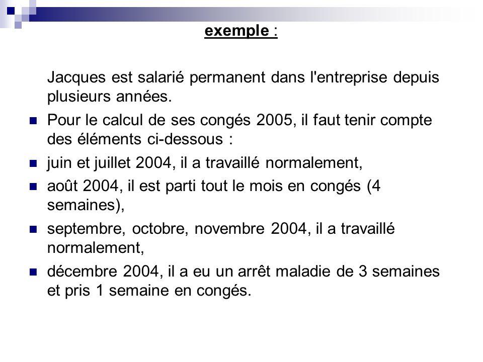 exemple : Jacques est salarié permanent dans l'entreprise depuis plusieurs années. Pour le calcul de ses congés 2005, il faut tenir compte des élément