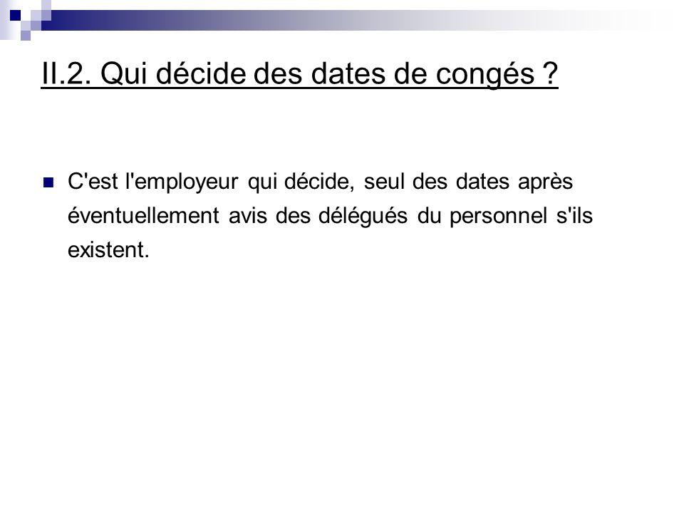 II.2. Qui décide des dates de congés ? C'est l'employeur qui décide, seul des dates après éventuellement avis des délégués du personnel s'ils existent